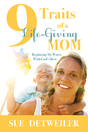 9 Traits of a Life-Giving Mom by Sue Detweiler