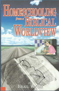 Homeschooling from a Biblical Worldview by Israel Wayne