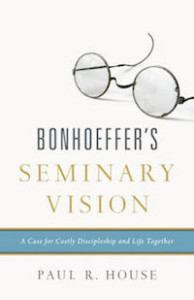Bonhoeffer's Seminary Vision by Paul R. House (Crossway, 2015)