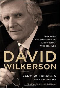 David Wilkerson: The Cross, the Switchblade, and the Man Who Believed by Gary Wilkerson