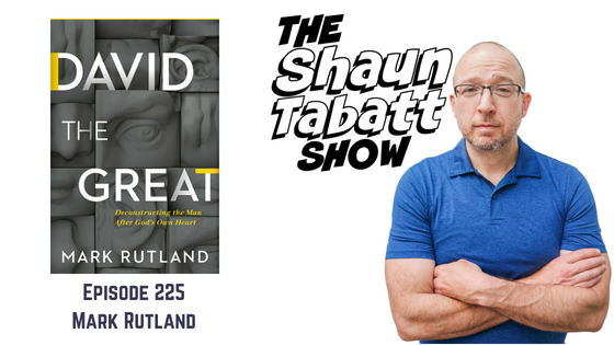 Episode 225: Mark Rutland – David The Great: Deconstructing the Man After God's Own Heart [podcast]