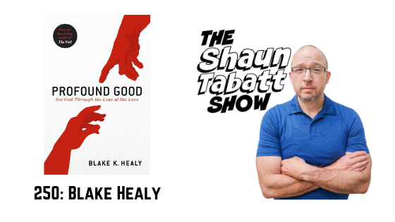Episode 250: Blake Healy – Profound Good: See God Through the Lens of His Love [podcast]