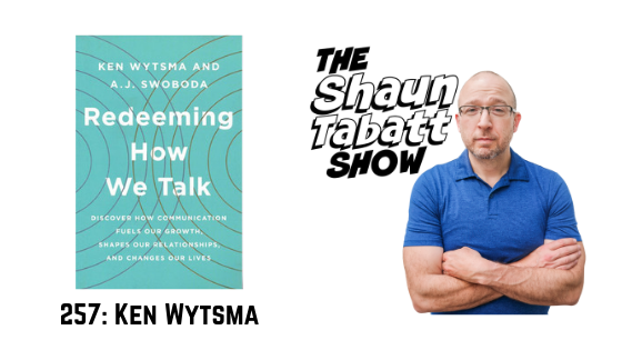 Episode 257: Ken Wytsma – Redeeming How We Talk: Discover How Communication Fuels Our Growth, Shapes Our Relationships, and Changes Our Lives [podcast]