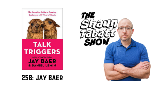 Episode 258: Jay Baer – Talk Triggers: The Complete Guide to Creating Customers with Word of Mouth [podcast]