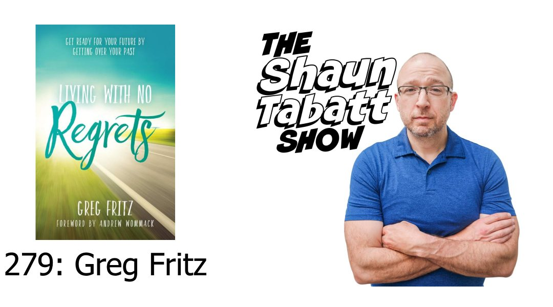 Episode 279: Greg Fritz – Living With No Regrets: Get Ready for Your Future, by Getting Over Your Past [podcast]